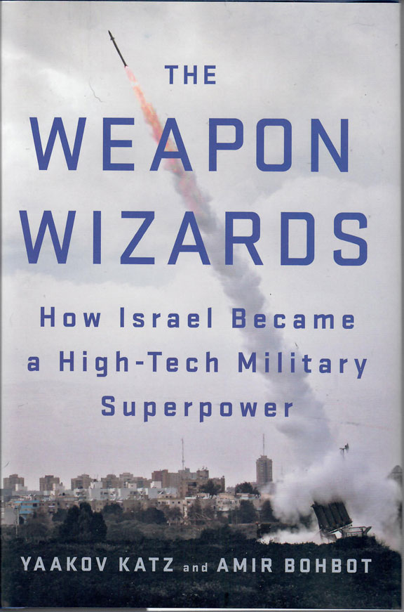 The Weapons Wizards - How Israel Became a High-Tech Military Super Power by Yaakov Katz and Amir Bohbot